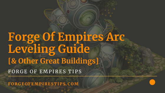 Forge Of Empires Arc Leveling Guide [& Other Great Buildings]