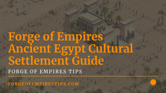 Forge of Empires Ancient Egypt Cultural Settlement [Guide]