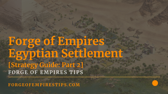 Forge of Empires Egyptian Settlement [Strategy Guide: Part 2]