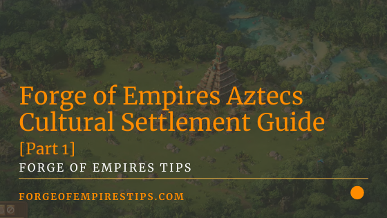 Forge of Empires Aztecs Cultural Settlement Guide [Part 1]
