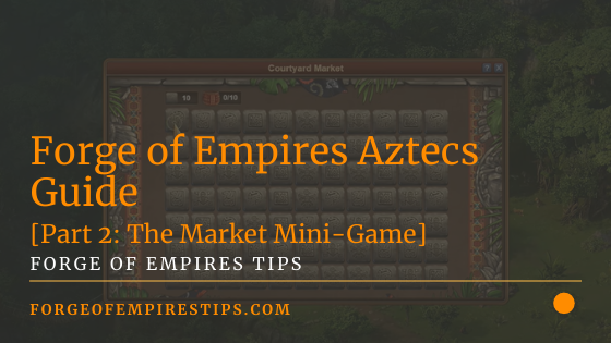 Forge of Empires Aztecs Guide [Part 2_ The Market Mini-Game]
