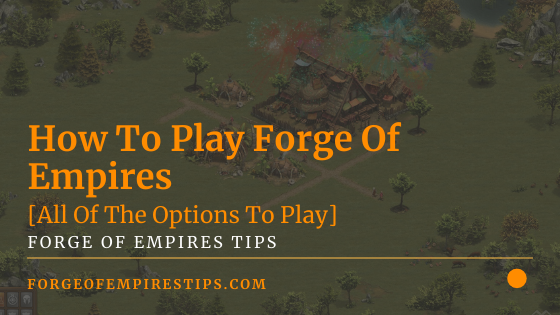 How To Play Forge Of Empires [All Of The Options To Play]