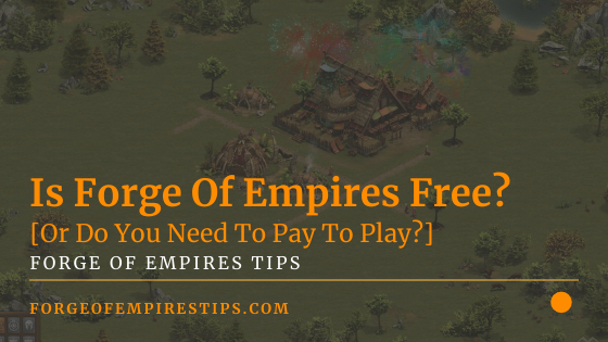 Is Forge Of Empires Free? [Or Do You Need To Pay To Play?]