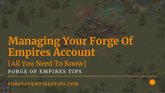 Managing Your Forge Of Empires Account [All You Need To Know]