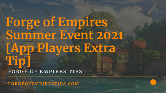 Forge of Empires Summer Event 2021 [App Players Extra Tip]